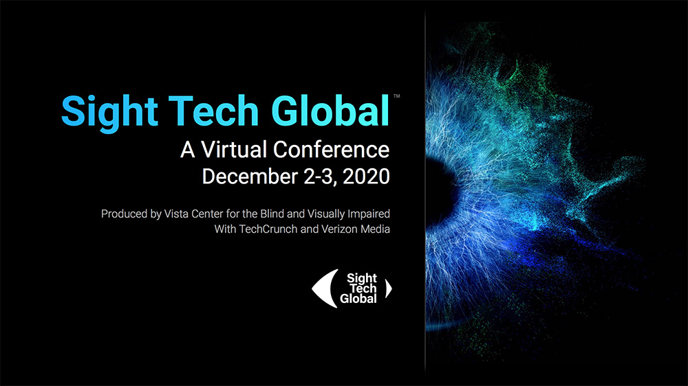 Sight Tech Global - A Virtual Conference, December 2-3, 2020. This illustration depicts a high rez image of an eye on a black background and the Sight Tech Global logo.